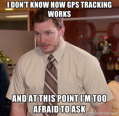 I don't know how GPS tracking works and at this point Im too afraid to ask.