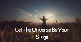 Let the Universe be your stage.jpg
