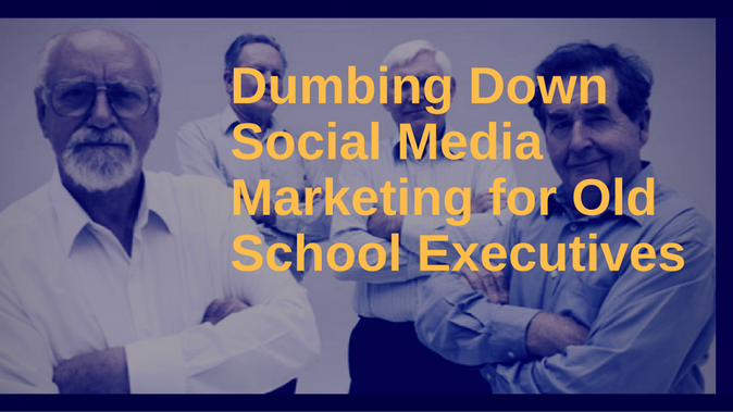 Dumbing Down Social Media Marketing For Old School Executives