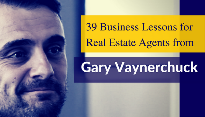 39 Business Lessons for Real Estate Agents From Gary Vaynerchuk