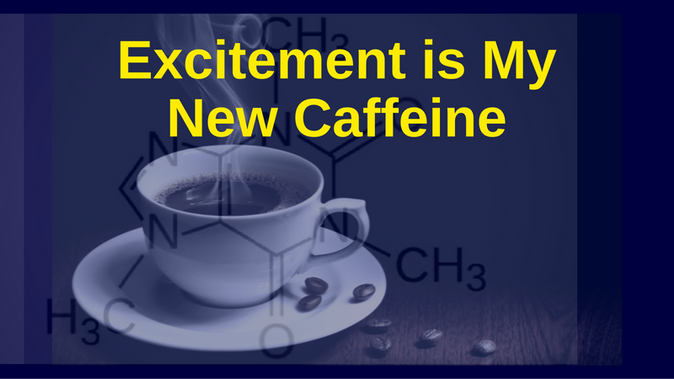 Excitement is My New Caffeine