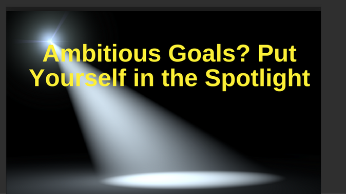 Ambitious Goals? Put Yourself in the Spotlight