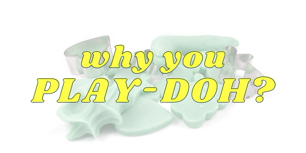 Why You PLAY-DOH?