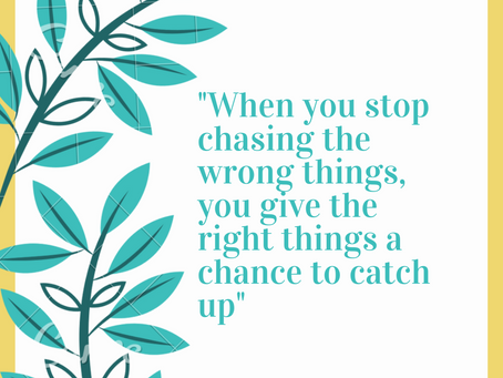 """""""When you stop chasing the wrong things, you give the right things a chance to catch up"""""""