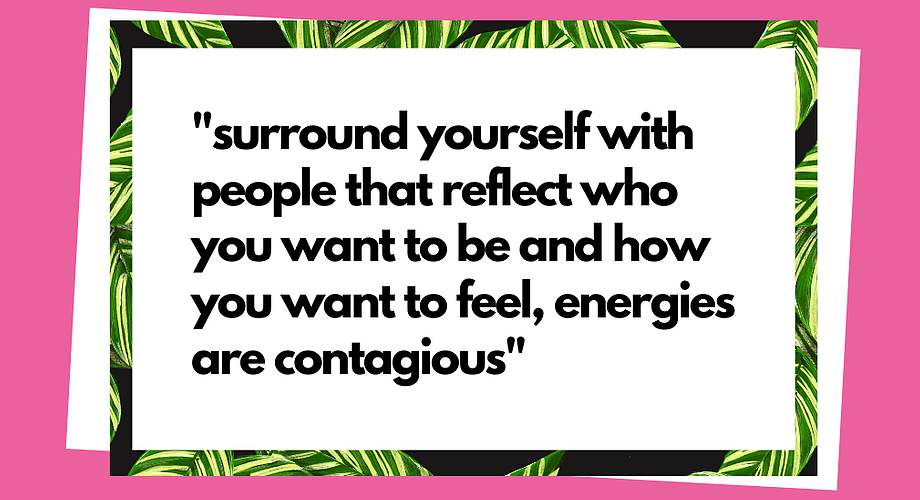 """Quote: """"Surround yourself with people that reflect who you want to be and how you want to feel, energies are contagious"""""""
