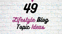 49 Lifestyle Topic Ideas for Your Blog!
