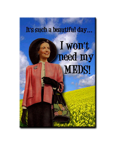 It's such a beautiful day.. I won't need my meds! - Fridge Magnet