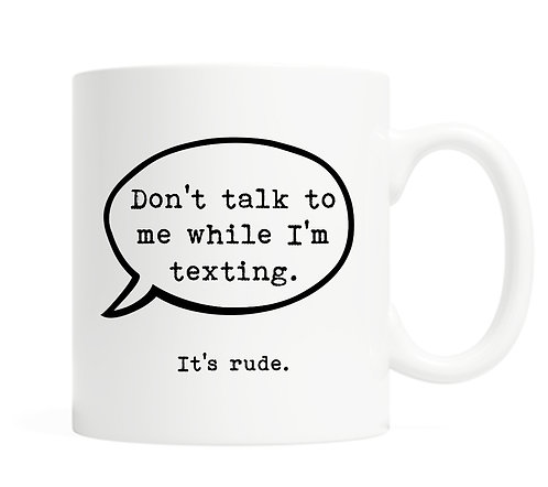 Don't talk to me while I'm texting. It's rude. 11 ounce Coffee Mug
