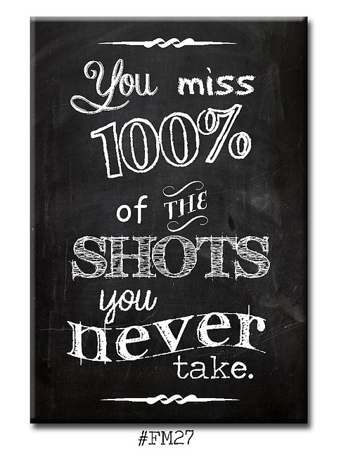 You miss 100% of the shots you never take. - Fridge Magnet