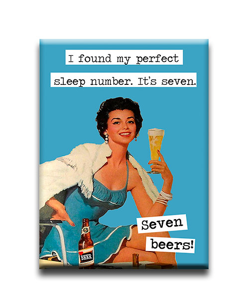 I found my perfect sleep number. It's seven. Seven beers!- Fridge Magenet