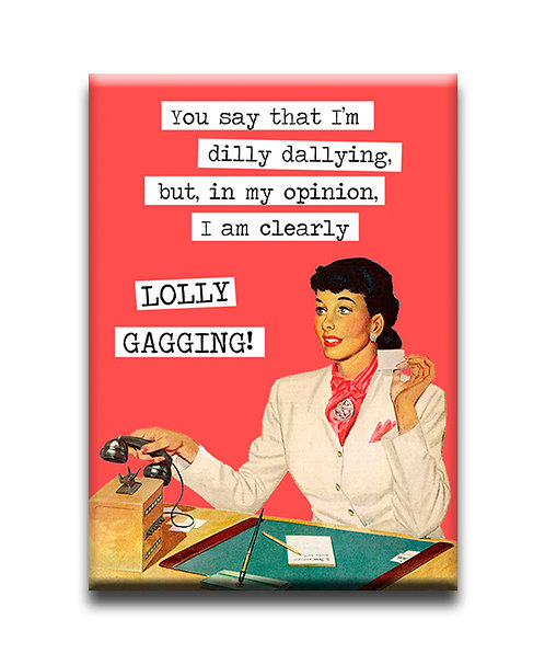 You say that I'm dilly-dallying....  Fridge Magnet