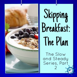 The Slow and Steady Series: Part 2 SKIPPING BREAKFAST: THE PLAN