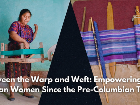 Between the Warp and Weft: Empowering Mayan Women Since the Pre-Columbian Times