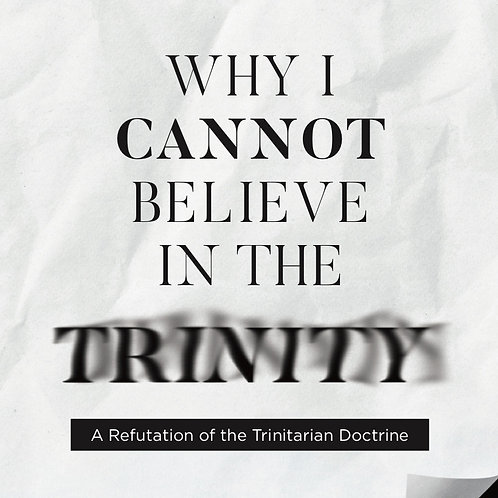 Why I Cannot Believe In The Trinity: A Refutation of the Trinitarian Doctrine