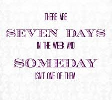 Seven days in a week & SOMEDAY isn't one of them