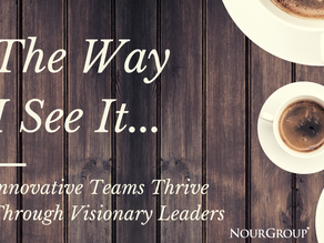 The Way I See It… Innovative Teams Thrive Through Visionary Leaders
