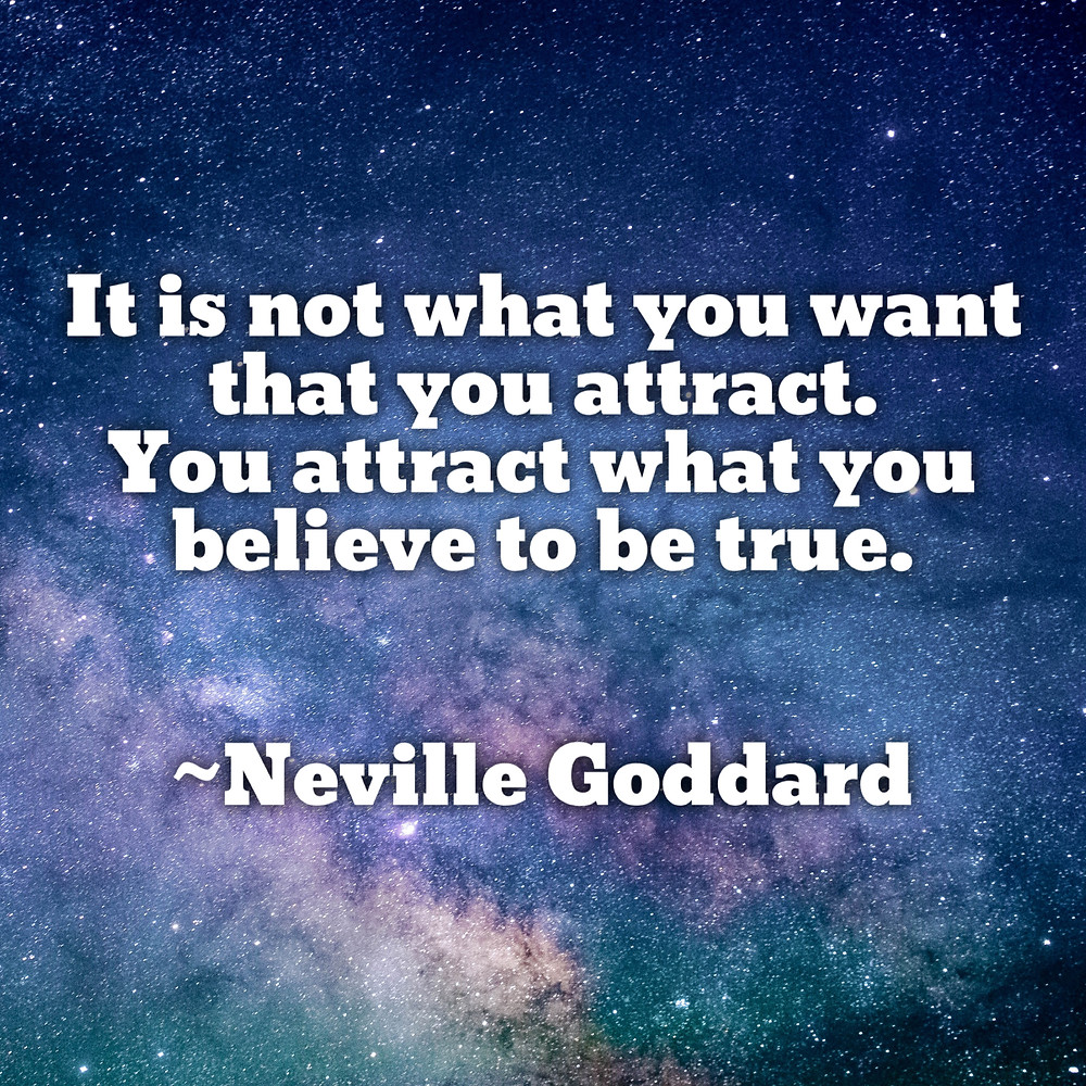 You attract what you believe to be true. -Neville Goddard