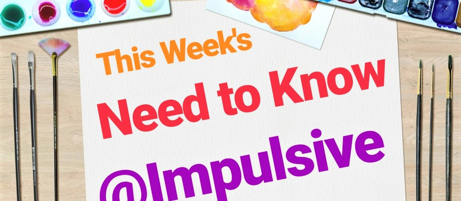 This Week's Need to Know at Impulsive!