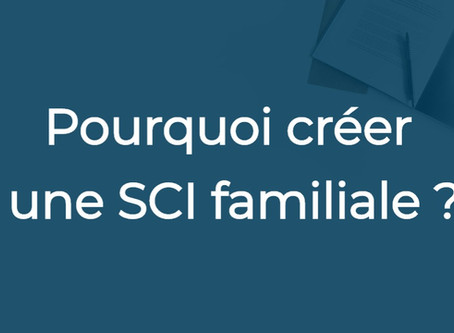 Pourquoi créer une SCI familiale ?