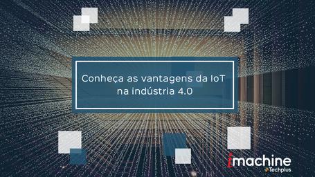Conheça as vantagens da IoT na indústria 4.0