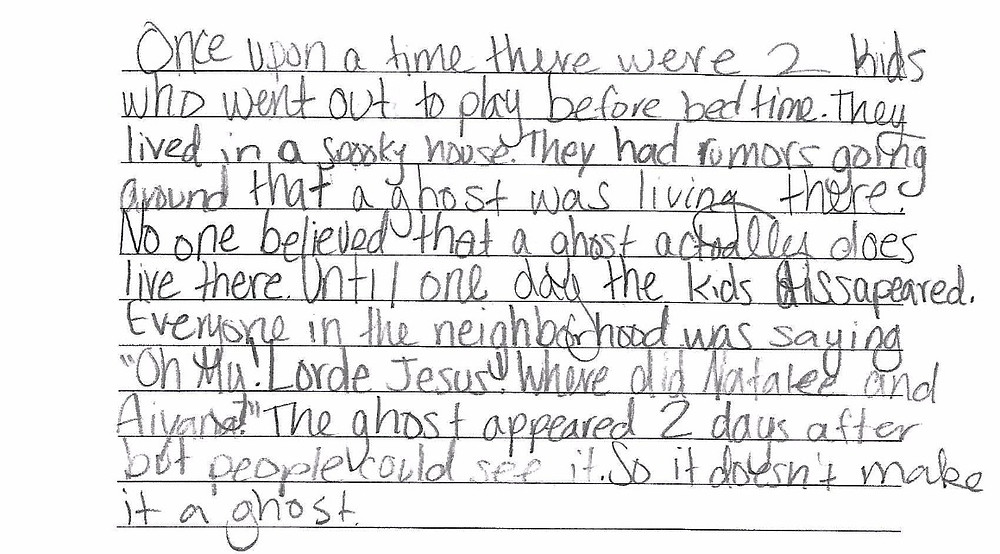 """""""Once upon a time there were 2 kids who went out to play before bed time. They lived in a spooky house. They had rumors going around that a ghost was living there. No one believed that a ghost actually does live there. Until one day the kids dissapeared. Everyone in the neighborhood was saying """"Oh My. Lorde Jesus! Where did Natalee and Aiyana?"""" The ghost appeared 2 days after but people could see it. So it doesn't make it a ghost."""""""