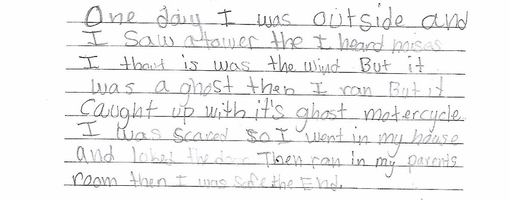 """One day I was outside and I saw a tower the I heard noises I thout is was the wind but it was a ghost then I ran but it caught up with it's ghost motorcycle I was scared so I went in my house and loked the door then ran in my parents room I was safe. The End."""