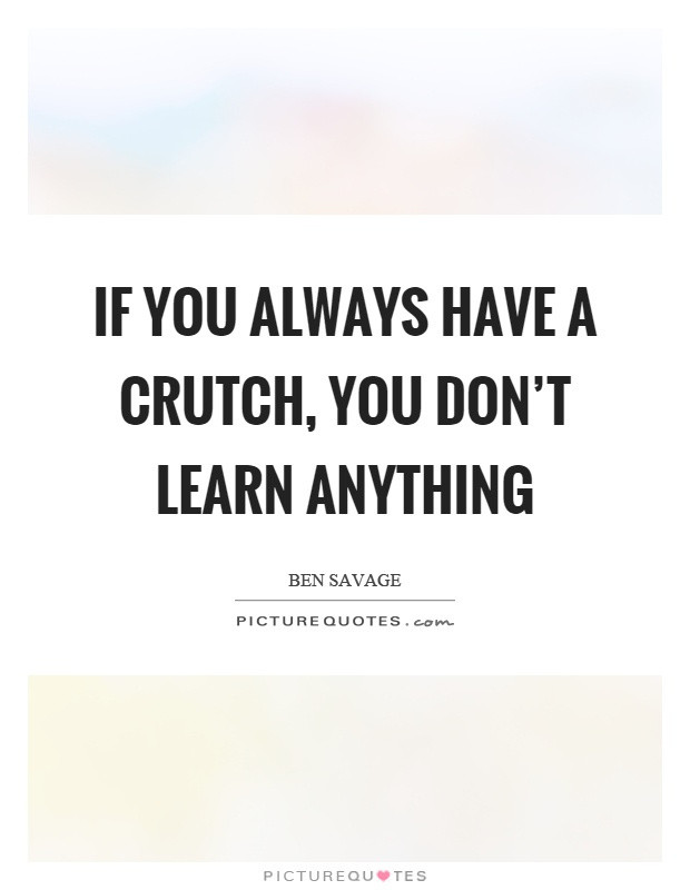 if-you-always-have-a-crutch-you-dont-learn-anything-quote-1 (1)