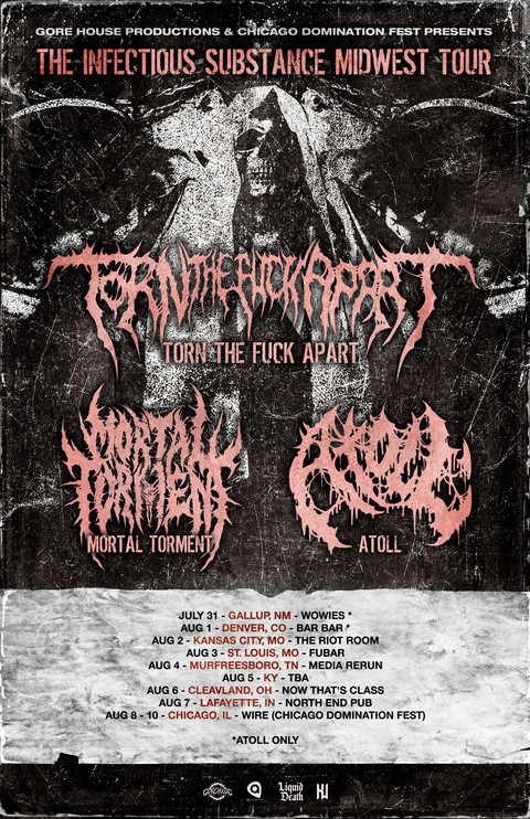 TORN THE FUCK APART / MORTAL TORMENT / ATOLL - THE INFECTIOUS SUBSTANCE  MIDWEST TOUR