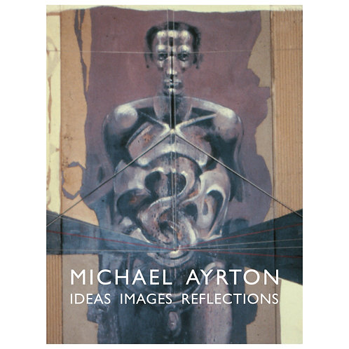 Michael Ayrton: Ideas Images Reflections