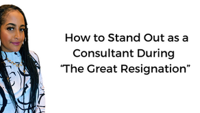 """How to Stand Out as a Consultant During """"The Great Resignation"""""""