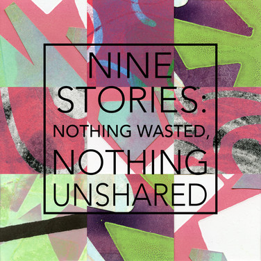 Nine Stories: Nothing Wasted, Nothing Unshared