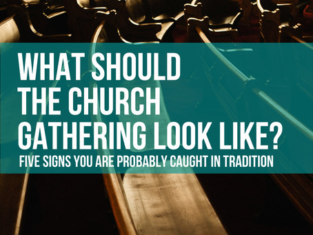 What SHOULD the Church gathering look like? Five signs you are probably caught in tradition
