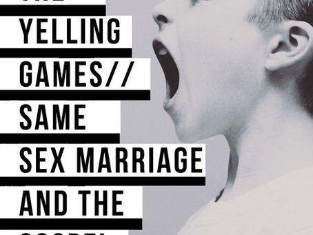 THE YELLING GAMES...The Gospel and Same Sex marriage Pt 1