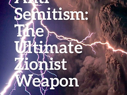 Anti-Semitism: The Ultimate Zionist Weapon