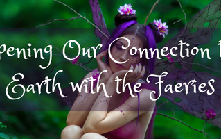 Deepening Our Connection to the Earth with the Faeries