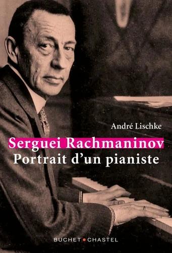 Sergueï Rachmaninov, portrait d'un pianiste - André Lischke