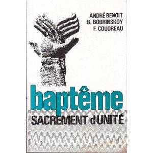 Baptême, sacrement d'unité - André Benoit, B. Bobrinskoy, F. Coudreau