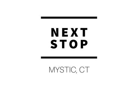 NEXT STOP: Mystic, CT