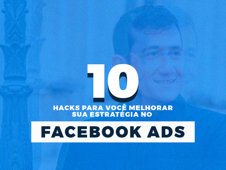 10 hacks para você melhorar sua estratégia no Facebook Ads
