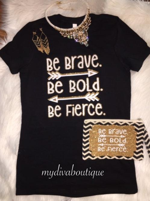 Be Brave. Be Bold. Be Fierce