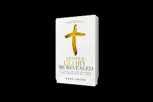 Let Your Glory Be Revealed 7 Keys To Unlocking The Presence Of God