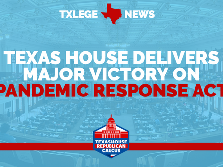 TEXAS HOUSE DELIVERS MAJOR VICTORY ON PANDEMIC RESPONSE ACT
