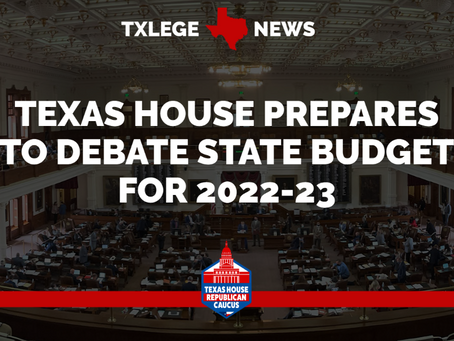 NEWS: TEXAS HOUSE PREPARES TO DEBATE STATE BUDGET FOR 2022-23