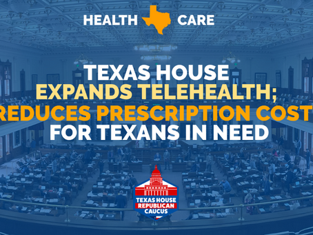 NEWS: TEXAS HOUSE EXPANDS TELEHEALTH; REDUCES PRESCRIPTION COSTS FOR TEXANS IN NEED