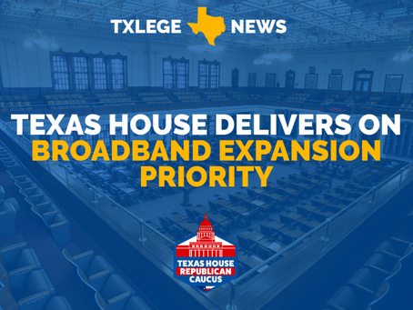 NEWS: TEXAS HOUSE DELIVERS ON BROADBAND EXPANSION PRIORITY