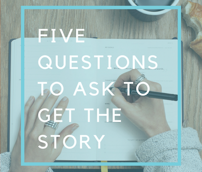 Five Questions to Ask to Get the Story