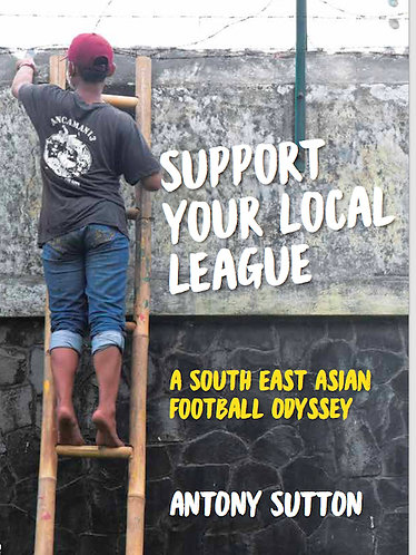 Support Your Local League, A South East Asian Football Odyssey—Antony Sutton