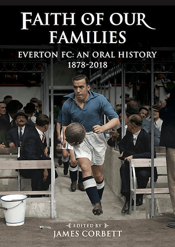 Faith of Our Families - Everton FC: An Oral History 1878-2018