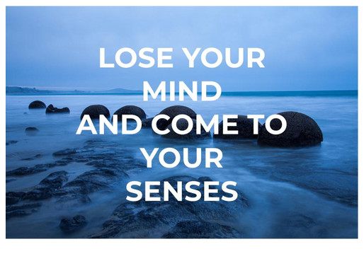 Lose Your Mind And Come To Your Senses