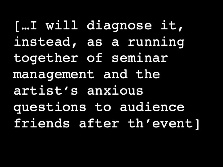 …I will diagnose it, instead, as a running together of seminar management and the artist's anxious questions to audience friends after th'event